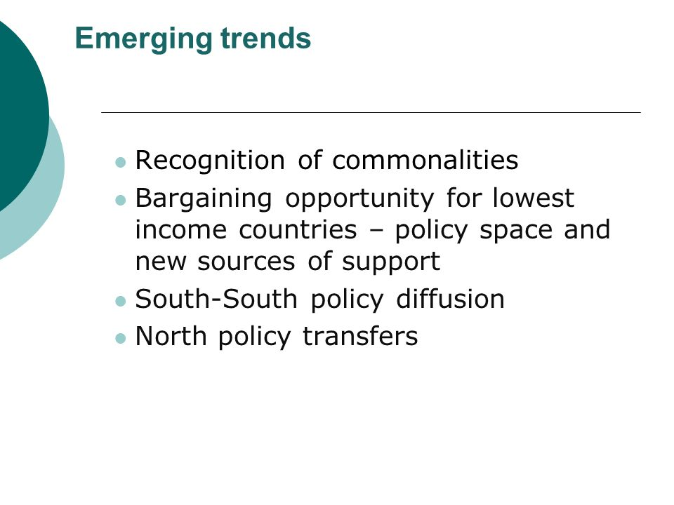 Emerging trends Recognition of commonalities Bargaining opportunity for lowest income countries – policy space and new sources of support South-South policy diffusion North policy transfers
