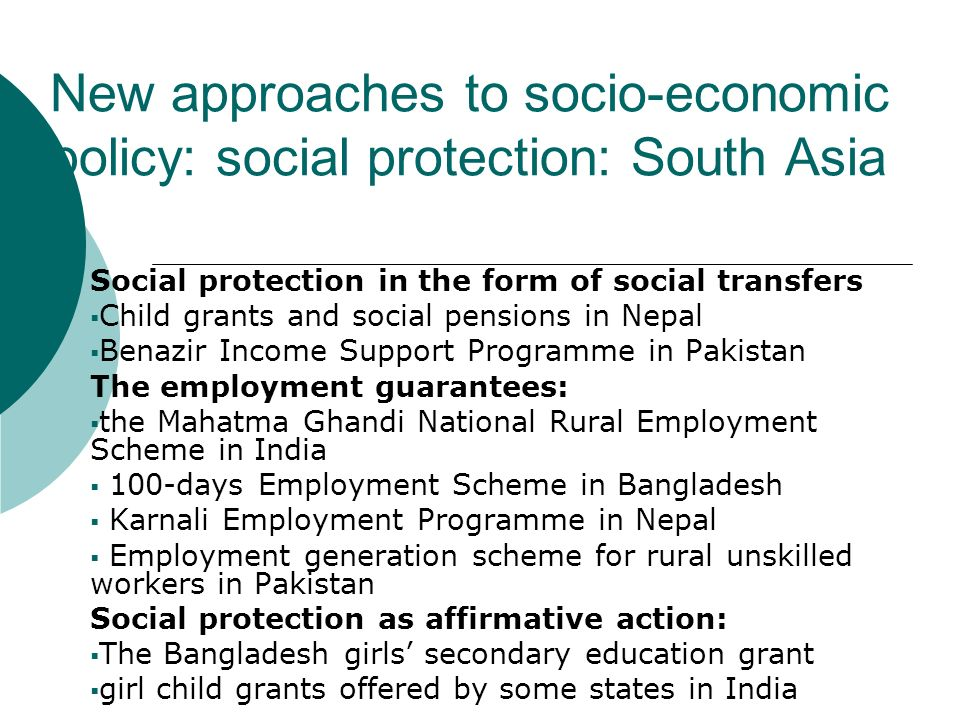 New approaches to socio-economic policy: social protection: South Asia Social protection in the form of social transfers Child grants and social pensions in Nepal Benazir Income Support Programme in Pakistan The employment guarantees: the Mahatma Ghandi National Rural Employment Scheme in India 100-days Employment Scheme in Bangladesh Karnali Employment Programme in Nepal Employment generation scheme for rural unskilled workers in Pakistan Social protection as affirmative action: The Bangladesh girls secondary education grant girl child grants offered by some states in India