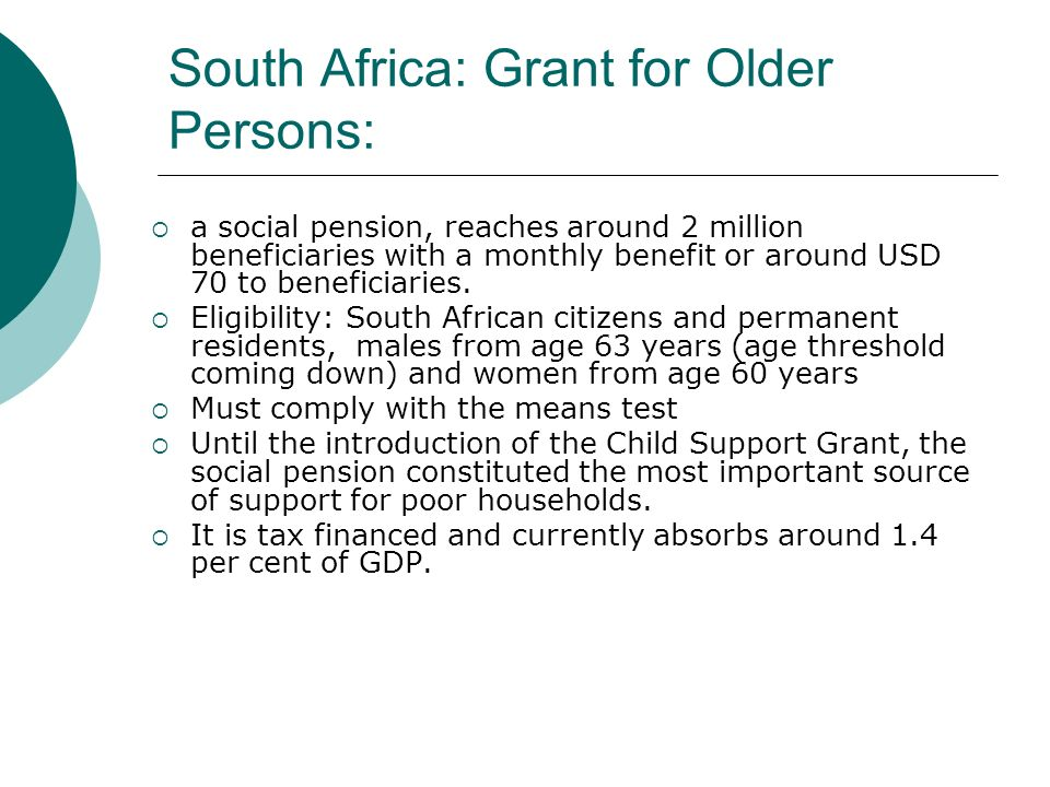 South Africa: Grant for Older Persons: a social pension, reaches around 2 million beneficiaries with a monthly benefit or around USD 70 to beneficiaries.
