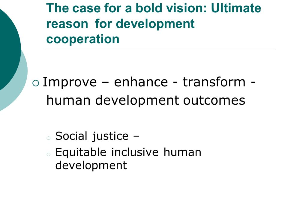 The case for a bold vision: Ultimate reason for development cooperation Improve – enhance - transform - human development outcomes o Social justice – o Equitable inclusive human development