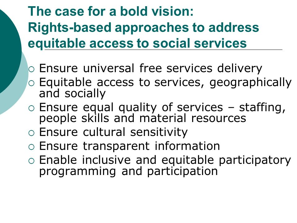 The case for a bold vision: Rights-based approaches to address equitable access to social services Ensure universal free services delivery Equitable access to services, geographically and socially Ensure equal quality of services – staffing, people skills and material resources Ensure cultural sensitivity Ensure transparent information Enable inclusive and equitable participatory programming and participation