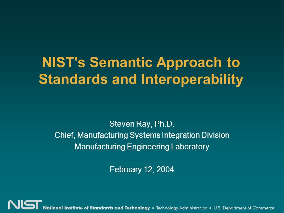 NIST s Semantic Approach to Standards and Interoperability Steven Ray, Ph.D.