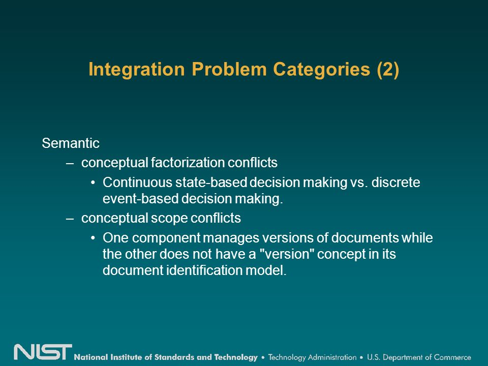 Integration Problem Categories (2) Semantic –conceptual factorization conflicts Continuous state-based decision making vs.