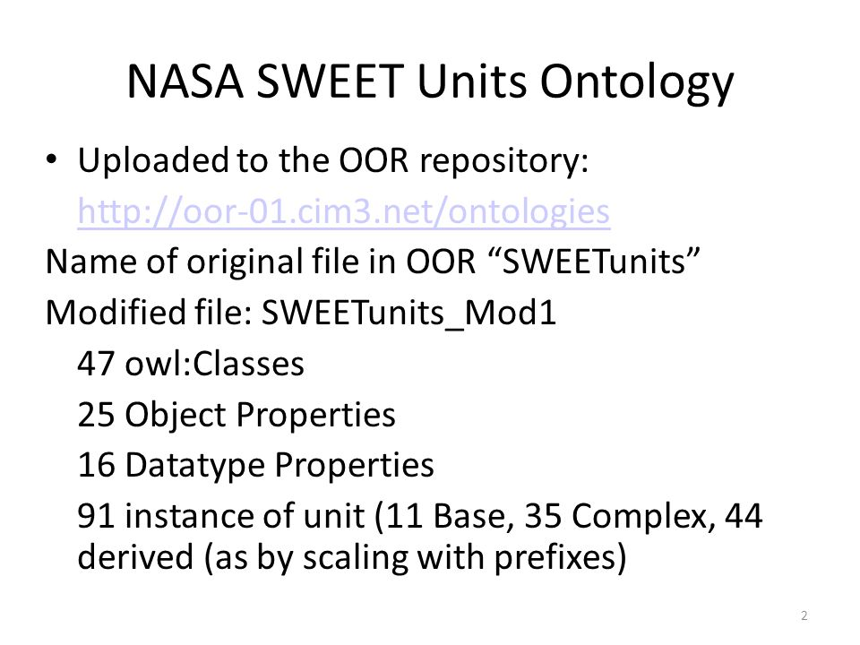 2 NASA SWEET Units Ontology Uploaded to the OOR repository: http://oor-01.cim3.net/ontologies Name of original file in OOR SWEETunits Modified file: SWEETunits_Mod1 47 owl:Classes 25 Object Properties 16 Datatype Properties 91 instance of unit (11 Base, 35 Complex, 44 derived (as by scaling with prefixes)