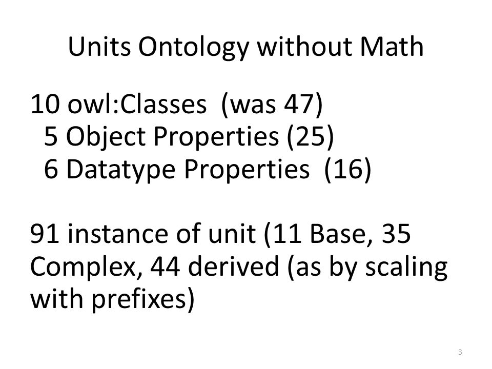 3 Units Ontology without Math 10 owl:Classes (was 47) 5 Object Properties (25) 6 Datatype Properties (16) 91 instance of unit (11 Base, 35 Complex, 44 derived (as by scaling with prefixes)