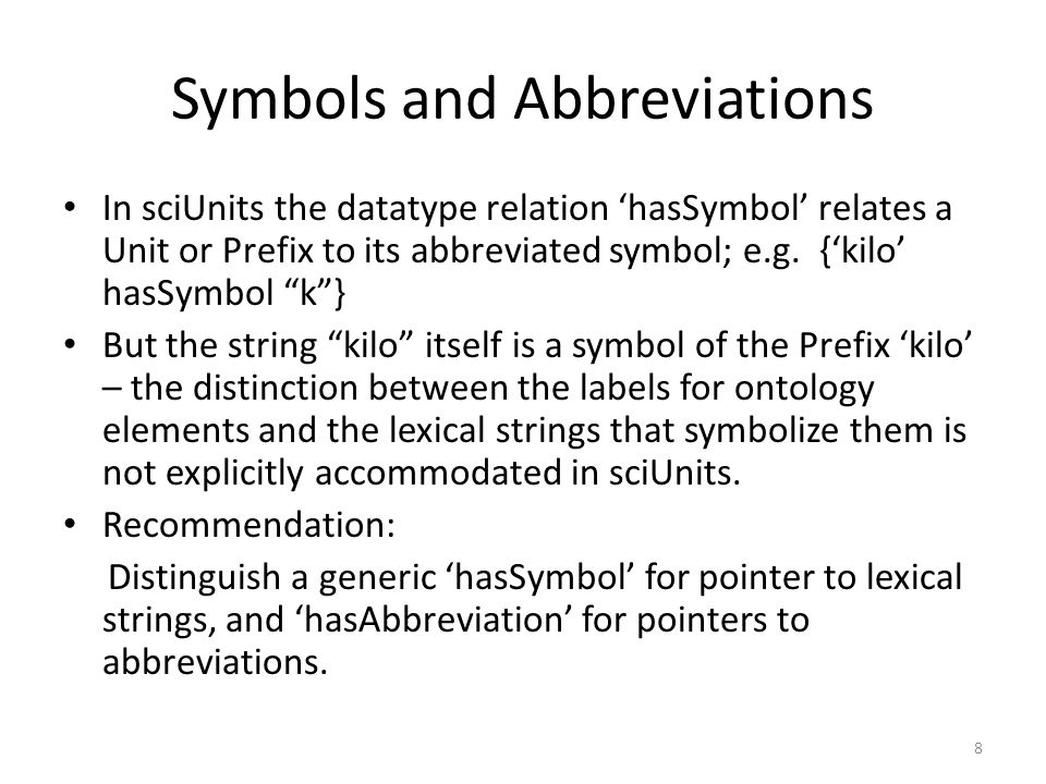 8 Symbols and Abbreviations In sciUnits the datatype relation hasSymbol relates a Unit or Prefix to its abbreviated symbol; e.g.