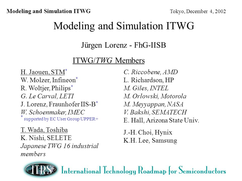 Modeling and Simulation ITWG Tokyo, December 4, 2002 Modeling and Simulation ITWG Jürgen Lorenz - FhG-IISB ITWG/TWG Members H.