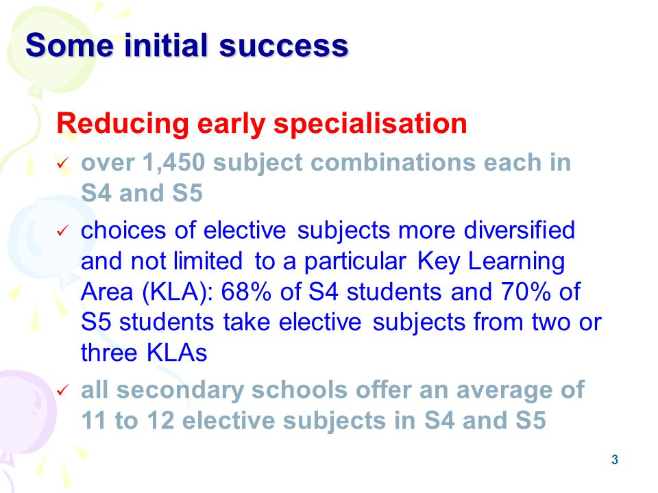 3 Some initial success Reducing early specialisation over 1,450 subject combinations each in S4 and S5 choices of elective subjects more diversified and not limited to a particular Key Learning Area (KLA): 68% of S4 students and 70% of S5 students take elective subjects from two or three KLAs all secondary schools offer an average of 11 to 12 elective subjects in S4 and S5