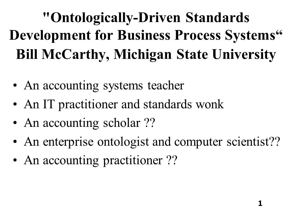 Ontologically-Driven Standards Development for Business Process Systems Bill McCarthy, Michigan State University An accounting systems teacher An IT practitioner and standards wonk An accounting scholar .