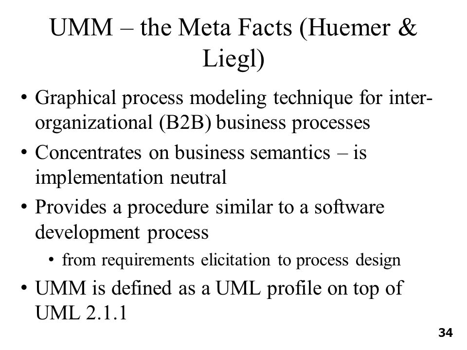 UMM – the Meta Facts (Huemer & Liegl) Graphical process modeling technique for inter- organizational (B2B) business processes Concentrates on business semantics – is implementation neutral Provides a procedure similar to a software development process from requirements elicitation to process design UMM is defined as a UML profile on top of UML 2.1.1 34