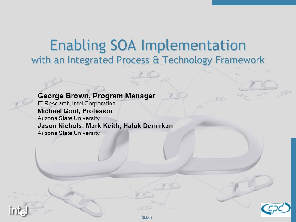 Slide 1 Enabling SOA Implementation with an Integrated Process & Technology Framework George Brown, Program Manager IT Research, Intel Corporation Michael Goul, Professor Arizona State University Jason Nichols, Mark Keith, Haluk Demirkan Arizona State University