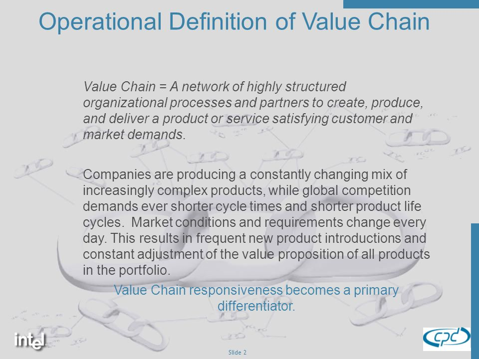 Slide 2 Operational Definition of Value Chain Value Chain = A network of highly structured organizational processes and partners to create, produce, and deliver a product or service satisfying customer and market demands.