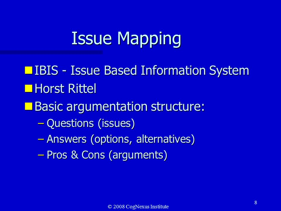 © 2008 CogNexus Institute 8 Issue Mapping nIBIS - Issue Based Information System nHorst Rittel nBasic argumentation structure: –Questions (issues) –Answers (options, alternatives) –Pros & Cons (arguments)