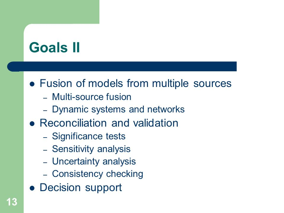 13 Goals II Fusion of models from multiple sources – Multi-source fusion – Dynamic systems and networks Reconciliation and validation – Significance tests – Sensitivity analysis – Uncertainty analysis – Consistency checking Decision support