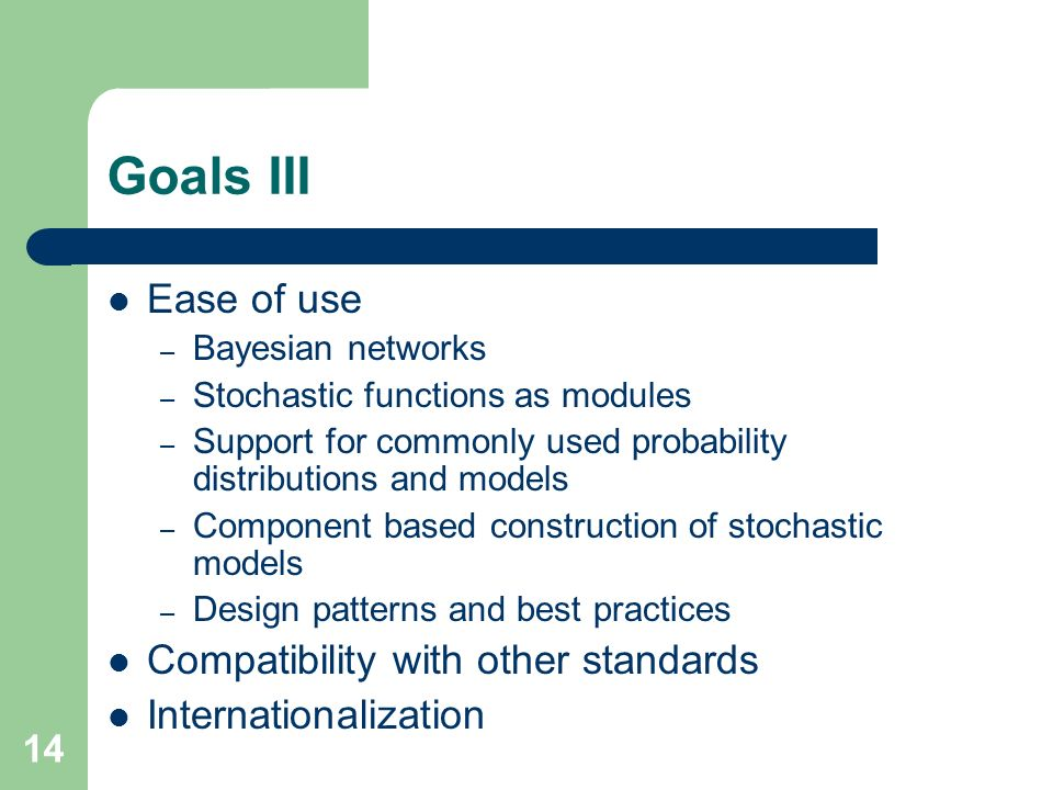 14 Goals III Ease of use – Bayesian networks – Stochastic functions as modules – Support for commonly used probability distributions and models – Component based construction of stochastic models – Design patterns and best practices Compatibility with other standards Internationalization