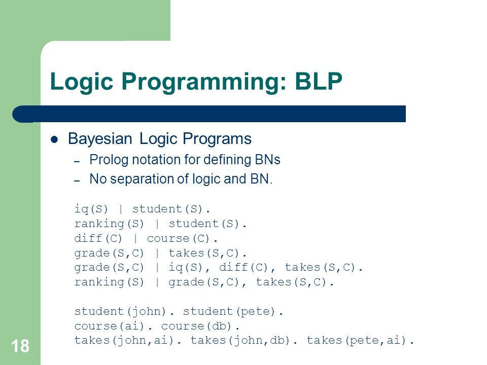 18 Logic Programming: BLP Bayesian Logic Programs – Prolog notation for defining BNs – No separation of logic and BN.