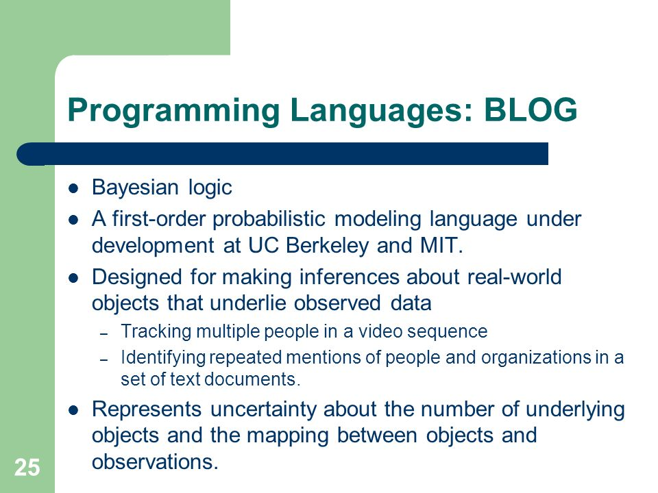 25 Programming Languages: BLOG Bayesian logic A first-order probabilistic modeling language under development at UC Berkeley and MIT.