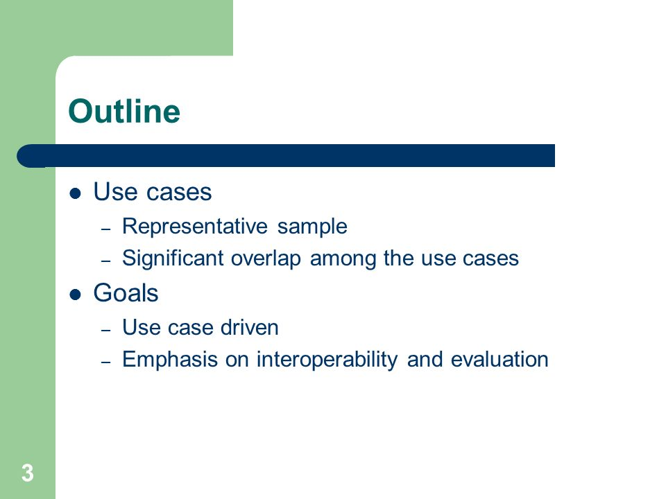 3 Outline Use cases – Representative sample – Significant overlap among the use cases Goals – Use case driven – Emphasis on interoperability and evaluation