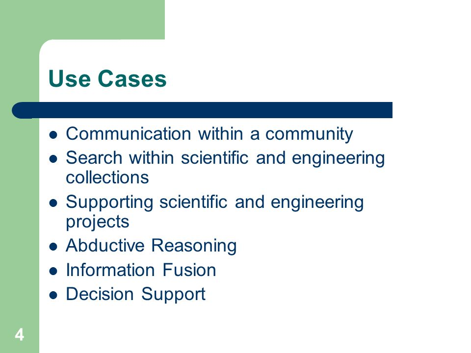 4 Use Cases Communication within a community Search within scientific and engineering collections Supporting scientific and engineering projects Abductive Reasoning Information Fusion Decision Support