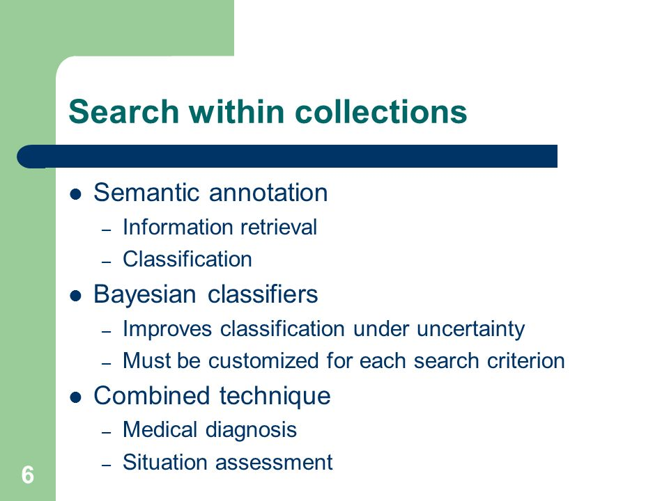 6 Search within collections Semantic annotation – Information retrieval – Classification Bayesian classifiers – Improves classification under uncertainty – Must be customized for each search criterion Combined technique – Medical diagnosis – Situation assessment