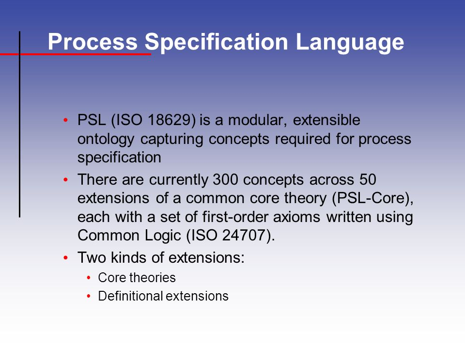 Process Specification Language PSL (ISO 18629) is a modular, extensible ontology capturing concepts required for process specification There are currently 300 concepts across 50 extensions of a common core theory (PSL-Core), each with a set of first-order axioms written using Common Logic (ISO 24707).