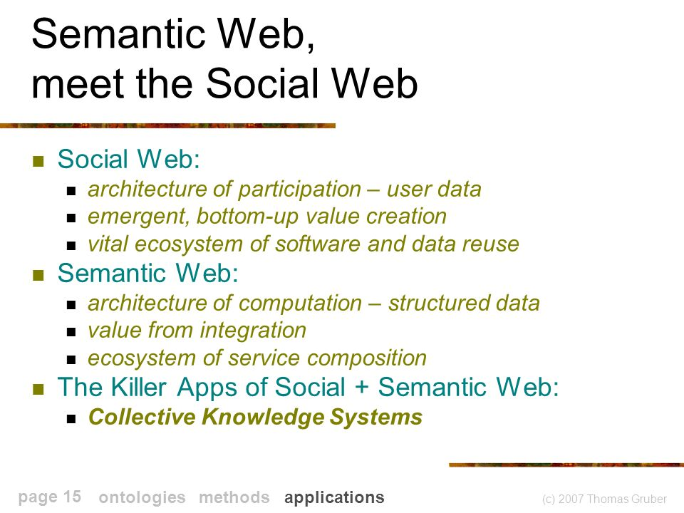 (c) 2007 Thomas Gruber page 15 Semantic Web, meet the Social Web Social Web: architecture of participation – user data emergent, bottom-up value creation vital ecosystem of software and data reuse Semantic Web: architecture of computation – structured data value from integration ecosystem of service composition The Killer Apps of Social + Semantic Web: Collective Knowledge Systems ontologies methods applications