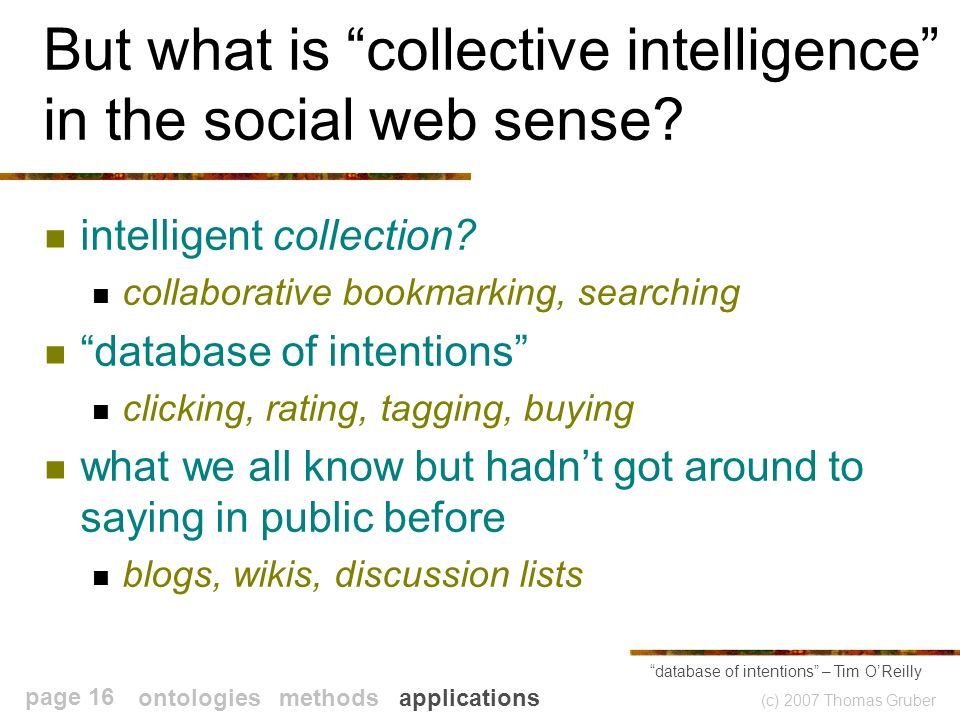 (c) 2007 Thomas Gruber page 16 But what is collective intelligence in the social web sense.