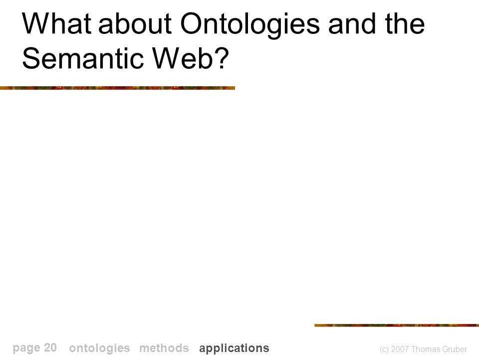 (c) 2007 Thomas Gruber page 20 What about Ontologies and the Semantic Web.