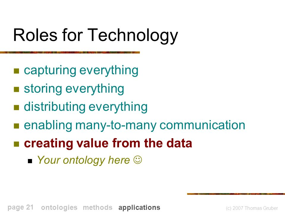 (c) 2007 Thomas Gruber page 21 Roles for Technology capturing everything storing everything distributing everything enabling many-to-many communication creating value from the data Your ontology here ontologies methods applications