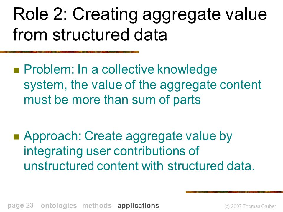 (c) 2007 Thomas Gruber page 23 Role 2: Creating aggregate value from structured data Problem: In a collective knowledge system, the value of the aggregate content must be more than sum of parts Approach: Create aggregate value by integrating user contributions of unstructured content with structured data.