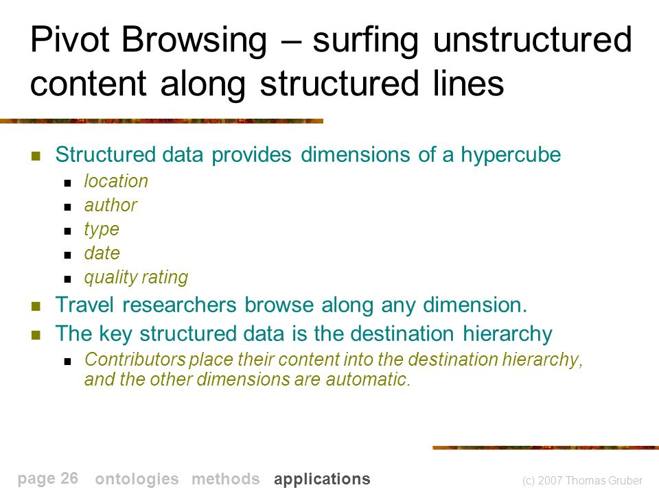 (c) 2007 Thomas Gruber page 26 Pivot Browsing – surfing unstructured content along structured lines Structured data provides dimensions of a hypercube location author type date quality rating Travel researchers browse along any dimension.