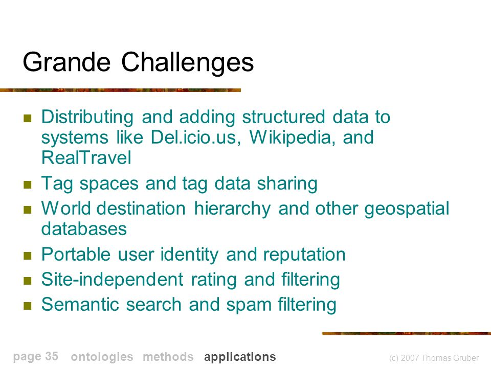 (c) 2007 Thomas Gruber page 35 Grande Challenges Distributing and adding structured data to systems like Del.icio.us, Wikipedia, and RealTravel Tag spaces and tag data sharing World destination hierarchy and other geospatial databases Portable user identity and reputation Site-independent rating and filtering Semantic search and spam filtering ontologies methods applications