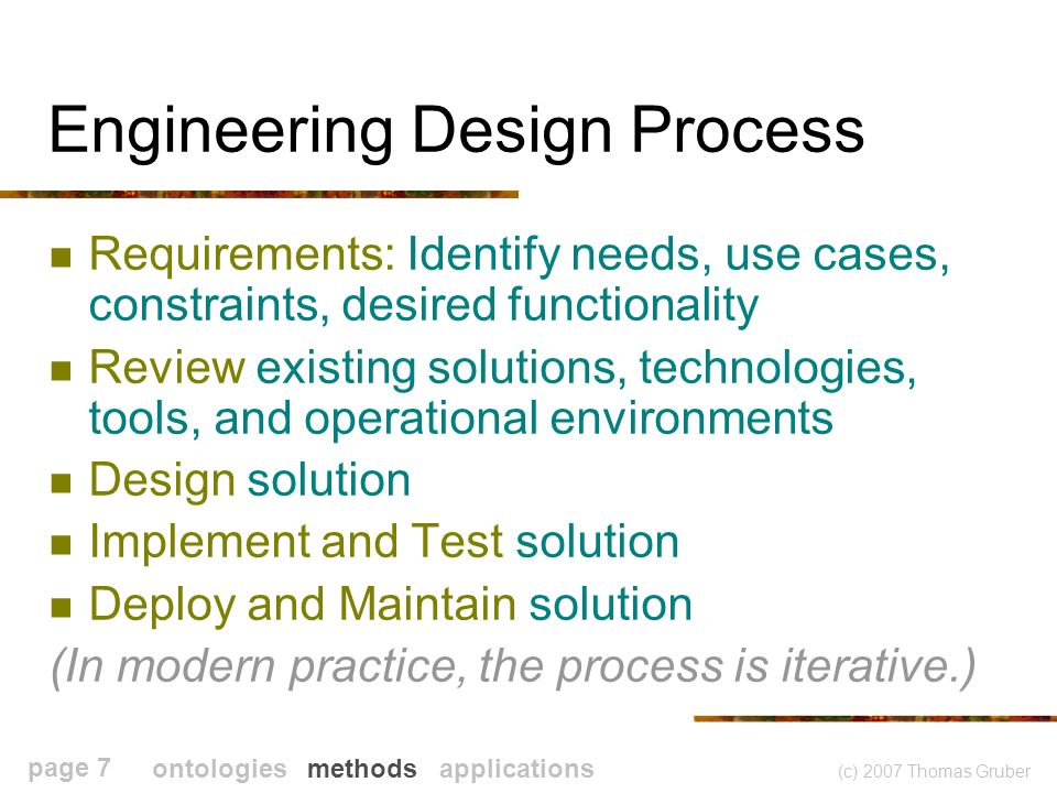 (c) 2007 Thomas Gruber page 7 Engineering Design Process Requirements: Identify needs, use cases, constraints, desired functionality Review existing solutions, technologies, tools, and operational environments Design solution Implement and Test solution Deploy and Maintain solution (In modern practice, the process is iterative.) ontologies methods applications