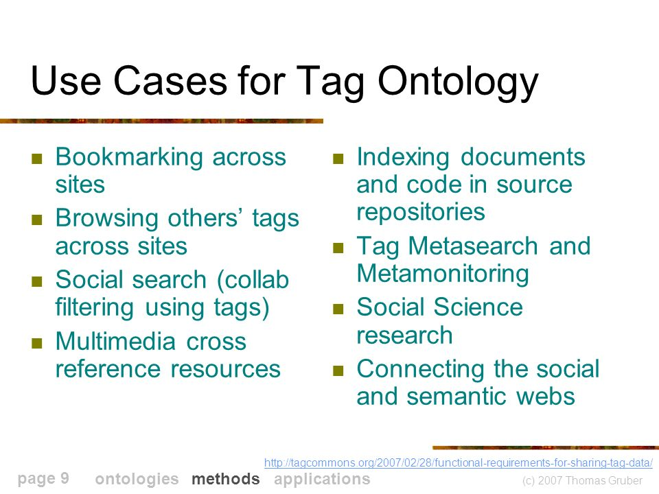 (c) 2007 Thomas Gruber page 9 Use Cases for Tag Ontology Bookmarking across sites Browsing others tags across sites Social search (collab filtering using tags) Multimedia cross reference resources Indexing documents and code in source repositories Tag Metasearch and Metamonitoring Social Science research Connecting the social and semantic webs http://tagcommons.org/2007/02/28/functional-requirements-for-sharing-tag-data/ ontologies methods applications