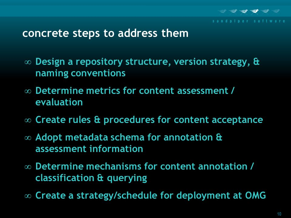10 concrete steps to address them Design a repository structure, version strategy, & naming conventions Determine metrics for content assessment / evaluation Create rules & procedures for content acceptance Adopt metadata schema for annotation & assessment information Determine mechanisms for content annotation / classification & querying Create a strategy/schedule for deployment at OMG