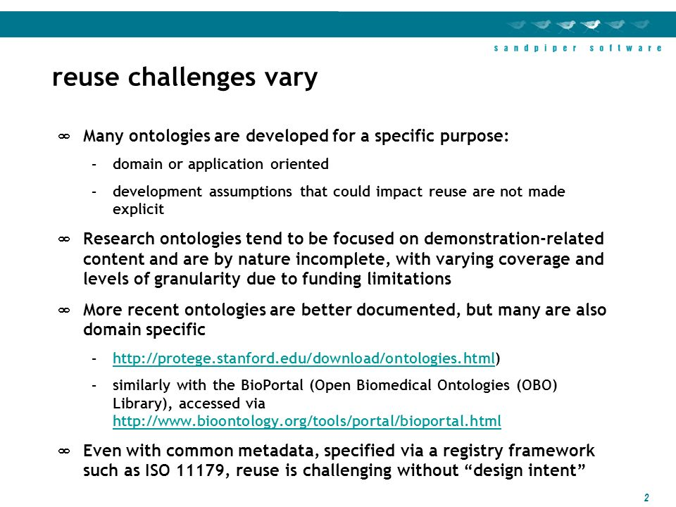 2 reuse challenges vary Many ontologies are developed for a specific purpose: –domain or application oriented –development assumptions that could impact reuse are not made explicit Research ontologies tend to be focused on demonstration-related content and are by nature incomplete, with varying coverage and levels of granularity due to funding limitations More recent ontologies are better documented, but many are also domain specific –  –similarly with the BioPortal (Open Biomedical Ontologies (OBO) Library), accessed via     Even with common metadata, specified via a registry framework such as ISO 11179, reuse is challenging without design intent