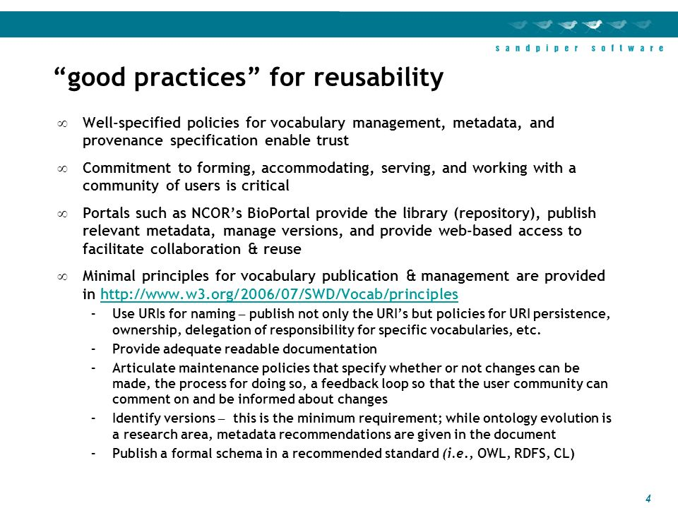 4 good practices for reusability Well-specified policies for vocabulary management, metadata, and provenance specification enable trust Commitment to forming, accommodating, serving, and working with a community of users is critical Portals such as NCORs BioPortal provide the library (repository), publish relevant metadata, manage versions, and provide web-based access to facilitate collaboration & reuse Minimal principles for vocabulary publication & management are provided in   –Use URIs for naming – publish not only the URIs but policies for URI persistence, ownership, delegation of responsibility for specific vocabularies, etc.