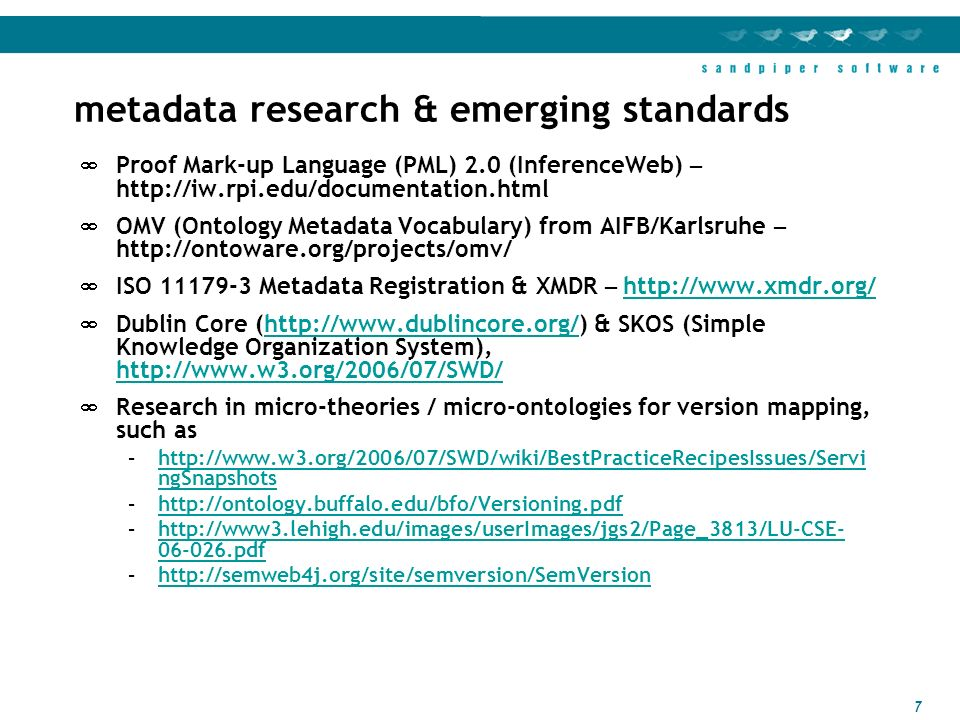 7 metadata research & emerging standards Proof Mark-up Language (PML) 2.0 (InferenceWeb) – http://iw.rpi.edu/documentation.html OMV (Ontology Metadata Vocabulary) from AIFB/Karlsruhe – http://ontoware.org/projects/omv/ ISO 11179-3 Metadata Registration & XMDR – http://www.xmdr.org/ http://www.xmdr.org/ Dublin Core (http://www.dublincore.org/) & SKOS (Simple Knowledge Organization System), http://www.w3.org/2006/07/SWD/http://www.dublincore.org/ http://www.w3.org/2006/07/SWD/ Research in micro-theories / micro-ontologies for version mapping, such as –http://www.w3.org/2006/07/SWD/wiki/BestPracticeRecipesIssues/Servi ngSnapshotshttp://www.w3.org/2006/07/SWD/wiki/BestPracticeRecipesIssues/Servi ngSnapshots –http://ontology.buffalo.edu/bfo/Versioning.pdfhttp://ontology.buffalo.edu/bfo/Versioning.pdf –http://www3.lehigh.edu/images/userImages/jgs2/Page_3813/LU-CSE- 06-026.pdfhttp://www3.lehigh.edu/images/userImages/jgs2/Page_3813/LU-CSE- 06-026.pdf –http://semweb4j.org/site/semversion/SemVersionhttp://semweb4j.org/site/semversion/SemVersion