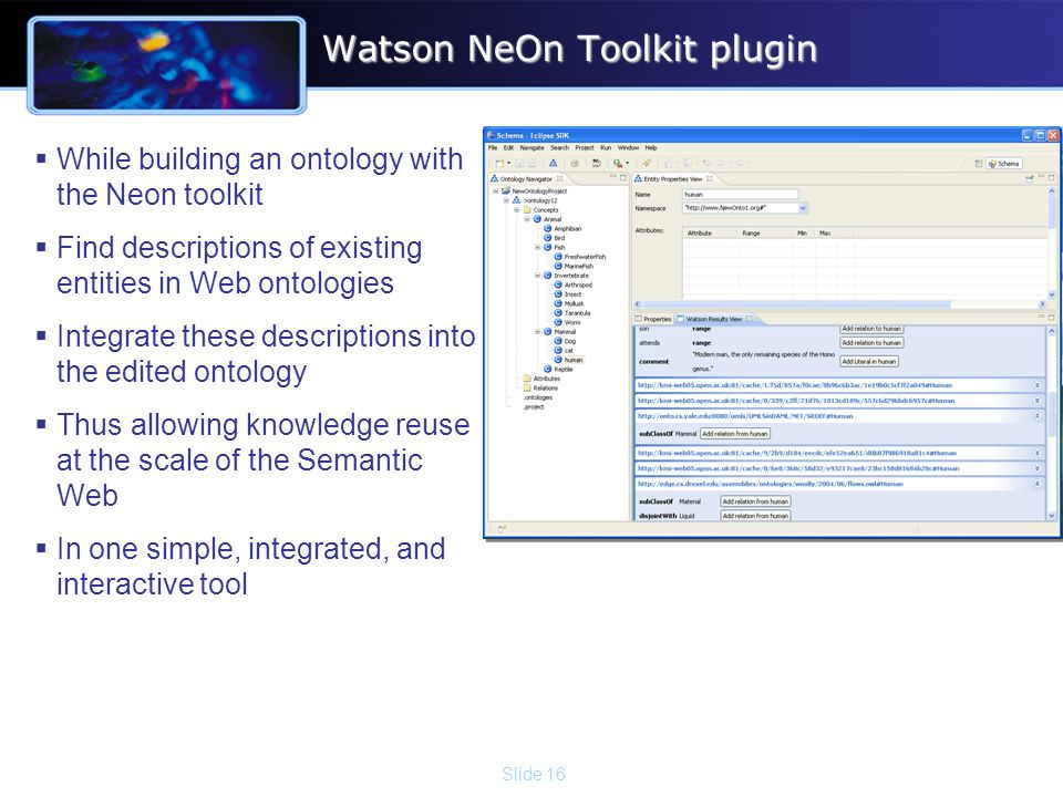 Slide 16 Watson NeOn Toolkit plugin While building an ontology with the Neon toolkit Find descriptions of existing entities in Web ontologies Integrate these descriptions into the edited ontology Thus allowing knowledge reuse at the scale of the Semantic Web In one simple, integrated, and interactive tool