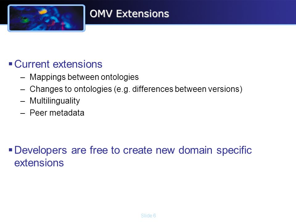 Slide 6 OMV Extensions Current extensions –Mappings between ontologies –Changes to ontologies (e.g.