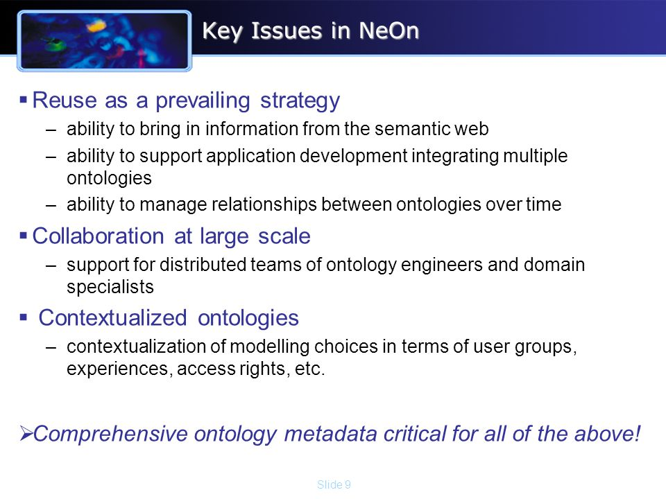 Slide 9 Key Issues in NeOn Reuse as a prevailing strategy –ability to bring in information from the semantic web –ability to support application development integrating multiple ontologies –ability to manage relationships between ontologies over time Collaboration at large scale –support for distributed teams of ontology engineers and domain specialists Contextualized ontologies –contextualization of modelling choices in terms of user groups, experiences, access rights, etc.