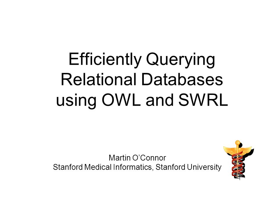 Efficiently Querying Relational Databases using OWL and SWRL Martin OConnor Stanford Medical Informatics, Stanford University