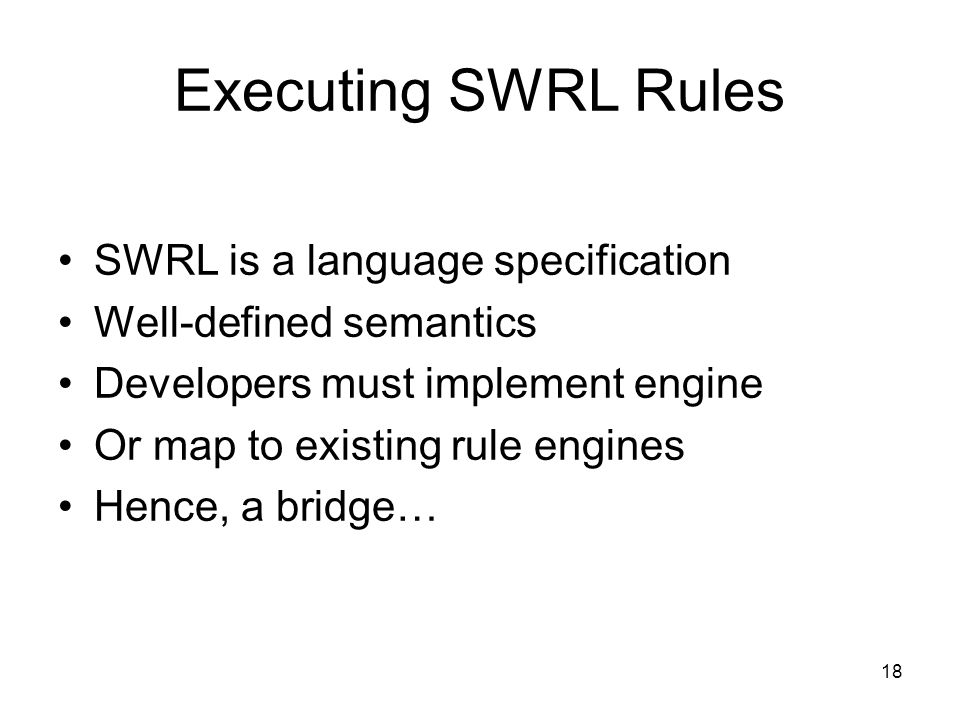 18 Executing SWRL Rules SWRL is a language specification Well-defined semantics Developers must implement engine Or map to existing rule engines Hence, a bridge…