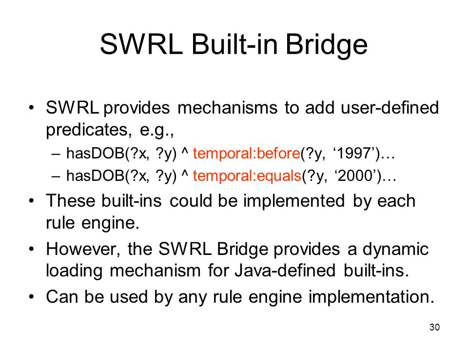 30 SWRL Built-in Bridge SWRL provides mechanisms to add user-defined predicates, e.g., –hasDOB( x, y) ^ temporal:before( y, 1997)… –hasDOB( x, y) ^ temporal:equals( y, 2000)… These built-ins could be implemented by each rule engine.