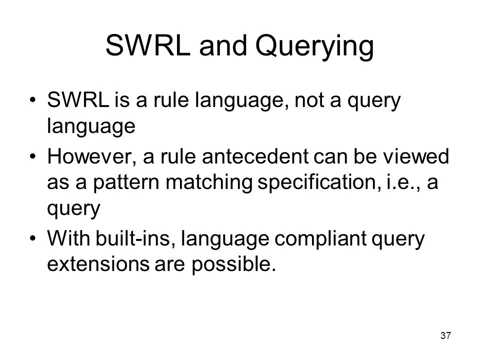 37 SWRL and Querying SWRL is a rule language, not a query language However, a rule antecedent can be viewed as a pattern matching specification, i.e., a query With built-ins, language compliant query extensions are possible.