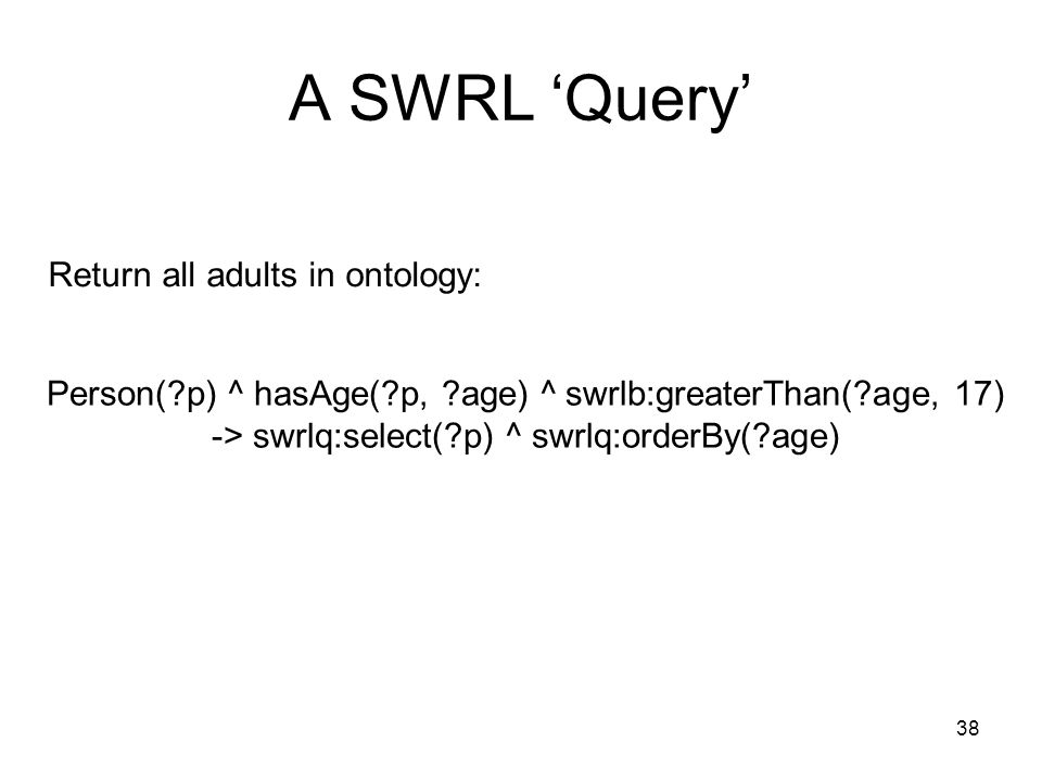 38 A SWRL Query Person( p) ^ hasAge( p, age) ^ swrlb:greaterThan( age, 17) -> swrlq:select( p) ^ swrlq:orderBy( age) Return all adults in ontology: