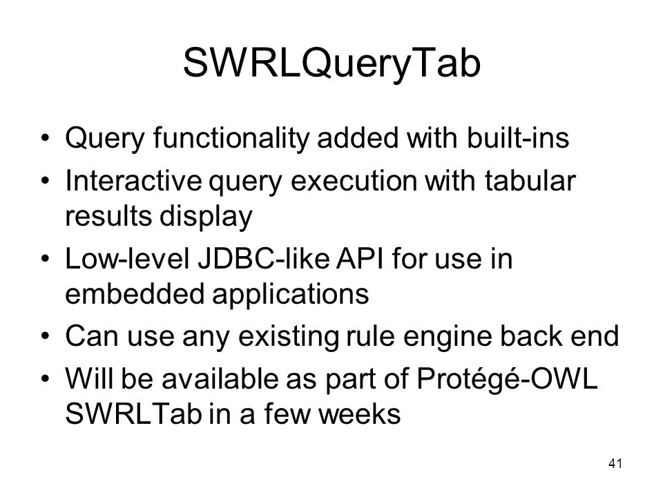 41 SWRLQueryTab Query functionality added with built-ins Interactive query execution with tabular results display Low-level JDBC-like API for use in embedded applications Can use any existing rule engine back end Will be available as part of Protégé-OWL SWRLTab in a few weeks
