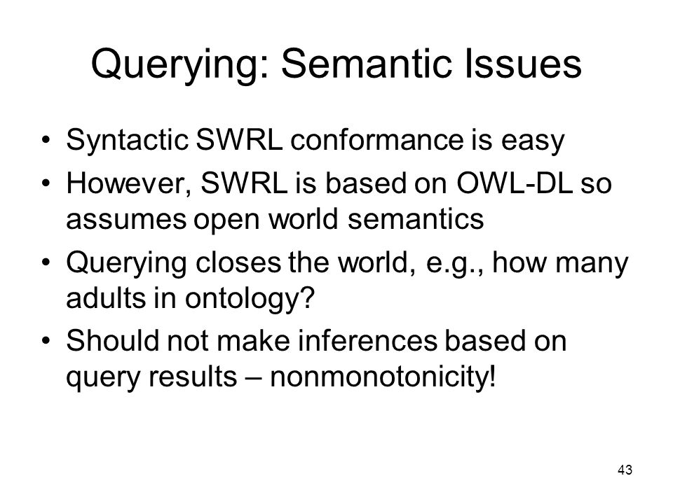 43 Querying: Semantic Issues Syntactic SWRL conformance is easy However, SWRL is based on OWL-DL so assumes open world semantics Querying closes the world, e.g., how many adults in ontology.