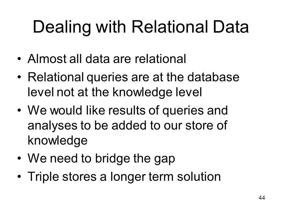 44 Dealing with Relational Data Almost all data are relational Relational queries are at the database level not at the knowledge level We would like results of queries and analyses to be added to our store of knowledge We need to bridge the gap Triple stores a longer term solution