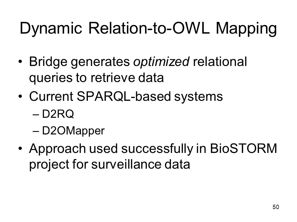 50 Dynamic Relation-to-OWL Mapping Bridge generates optimized relational queries to retrieve data Current SPARQL-based systems –D2RQ –D2OMapper Approach used successfully in BioSTORM project for surveillance data